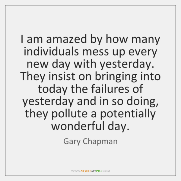 I am amazed by how many individuals mess up every new day ...
