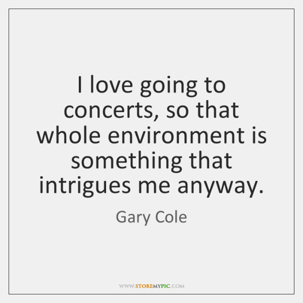 I love going to concerts, so that whole environment is something that ...