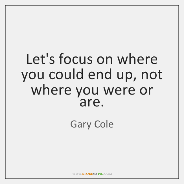Let's focus on where you could end up, not where you were ...
