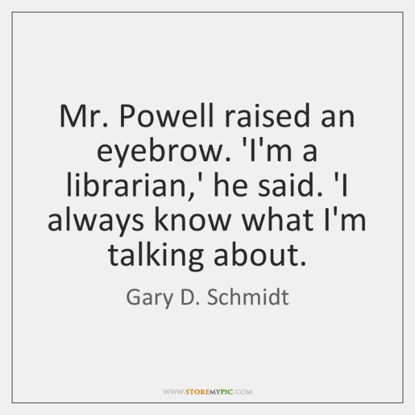 Mr. Powell raised an eyebrow. 'I'm a librarian,' he said. 'I ...