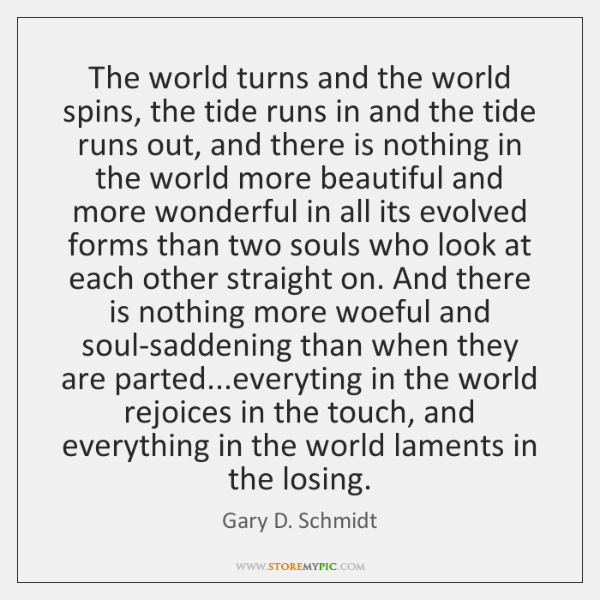 The world turns and the world spins, the tide runs in and ...