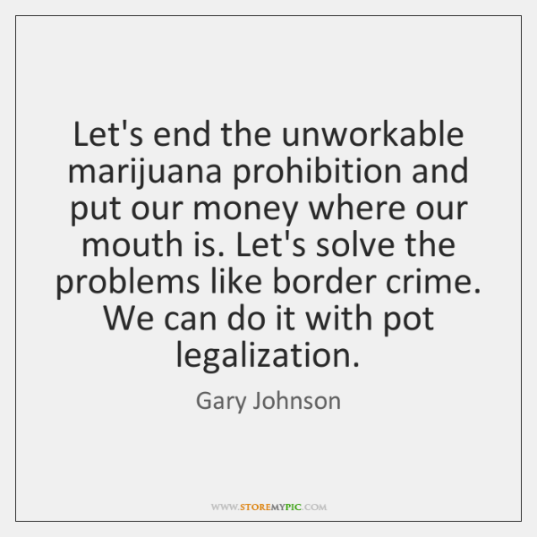 Let's end the unworkable marijuana prohibition and put our money where our ...