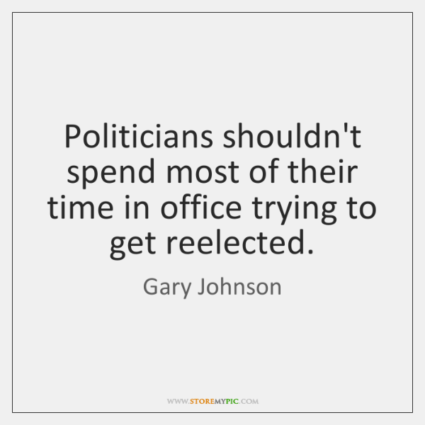 Politicians shouldn't spend most of their time in office trying to get ...