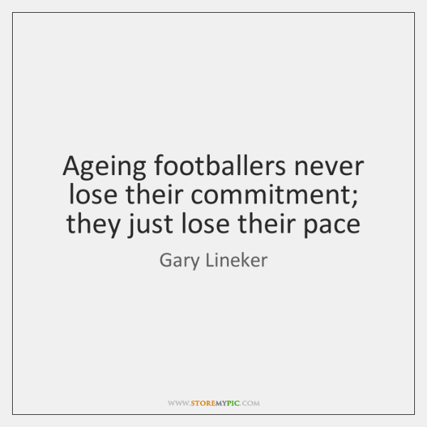 Ageing footballers never lose their commitment; they just lose their pace