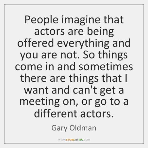 People imagine that actors are being offered everything and you are not. ...