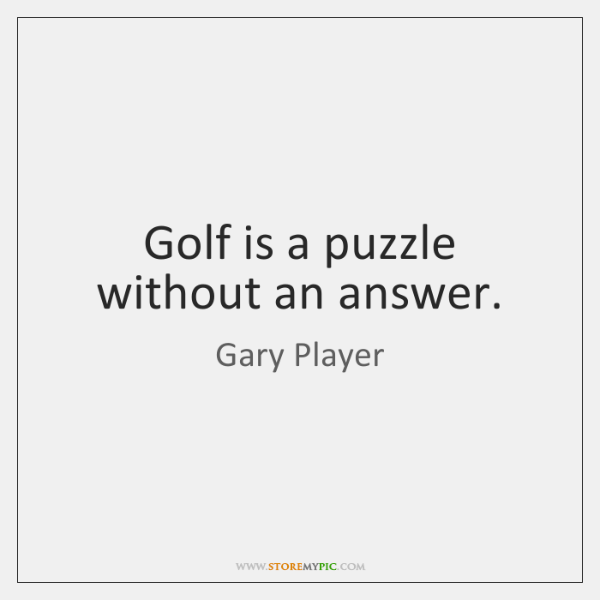 Golf is a puzzle without an answer.