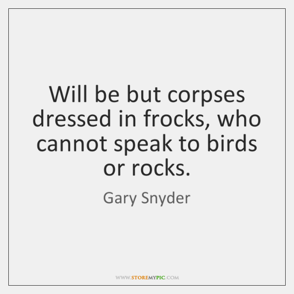 Will be but corpses dressed in frocks, who cannot speak to birds ...