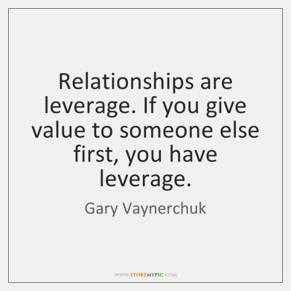 Relationships are leverage. If you give value to someone else first, you ...