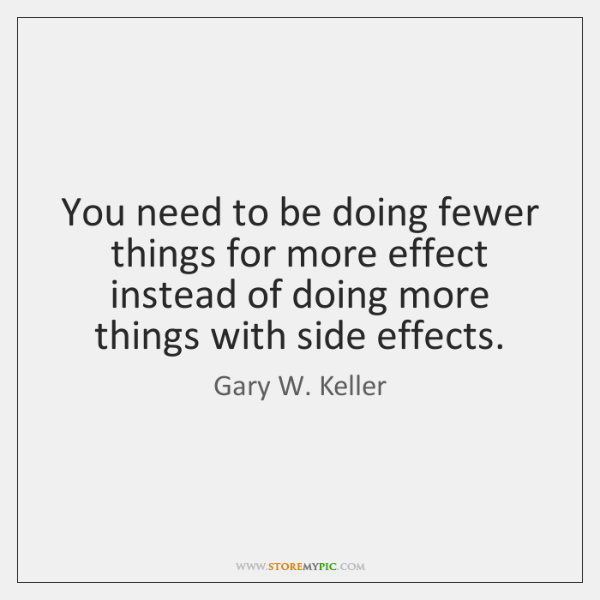 You need to be doing fewer things for more effect instead of ...