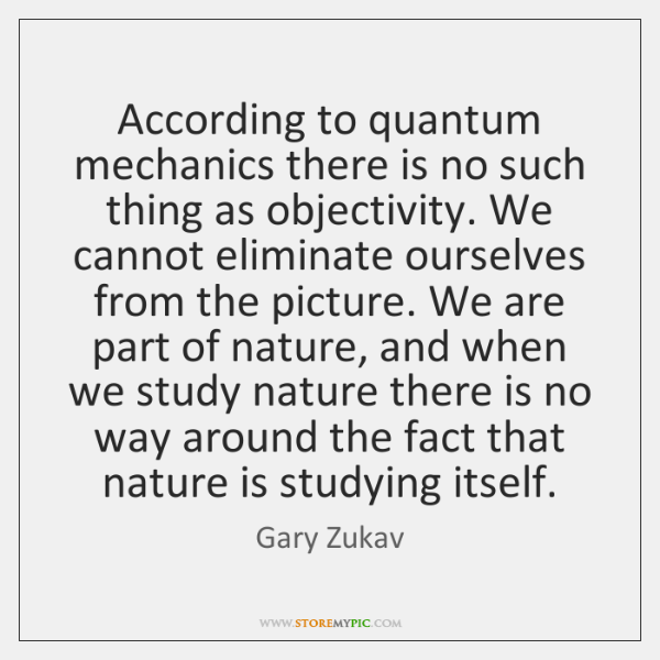 According to quantum mechanics there is no such thing as objectivity. We ...