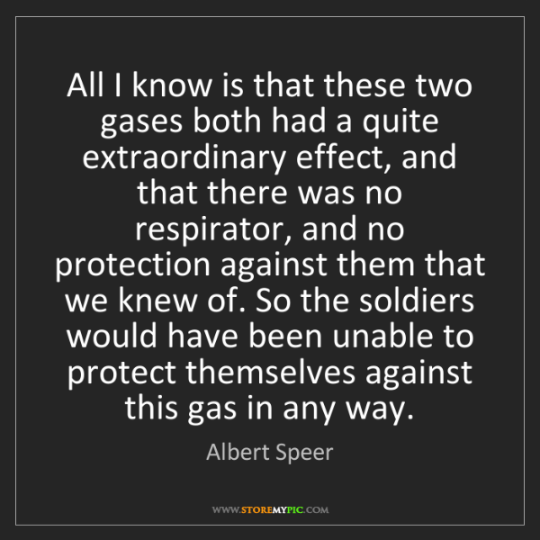 Albert Speer: All I know is that these two gases both had a quite extraordinary...