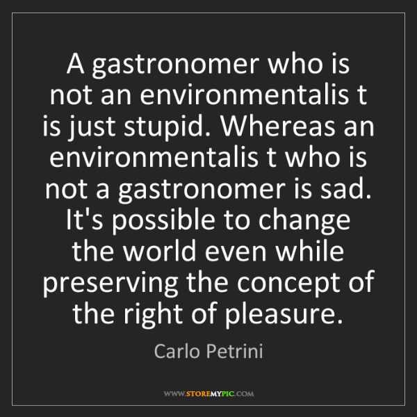 Carlo Petrini: A gastronomer who is not an environmentalis t is just...