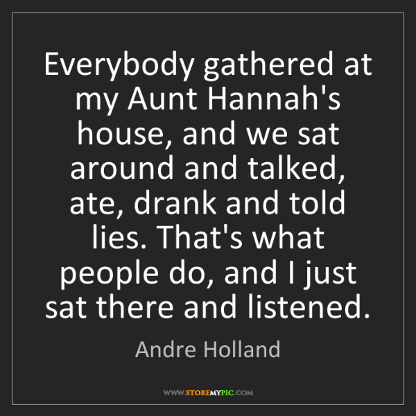 Andre Holland: Everybody gathered at my Aunt Hannah's house, and we...