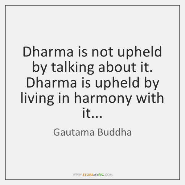 Dharma is not upheld by talking about it. Dharma is upheld by ...