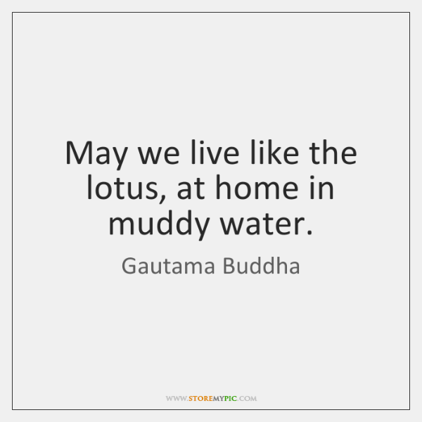 May we live like the lotus, at home in muddy water.