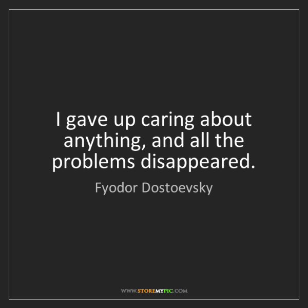 Fyodor Dostoevsky: I gave up caring about anything, and all the problems...