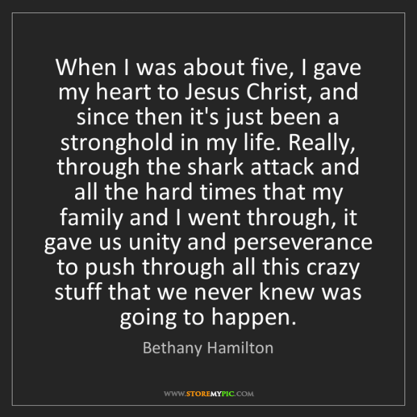 Bethany Hamilton: When I was about five, I gave my heart to Jesus Christ,...