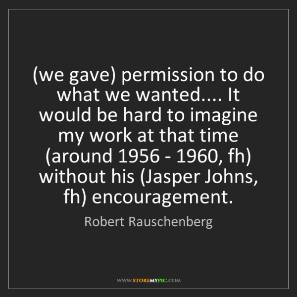 Robert Rauschenberg: (we gave) permission to do what we wanted.... It would...