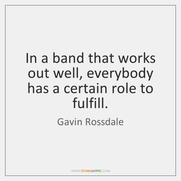 In a band that works out well, everybody has a certain role ...