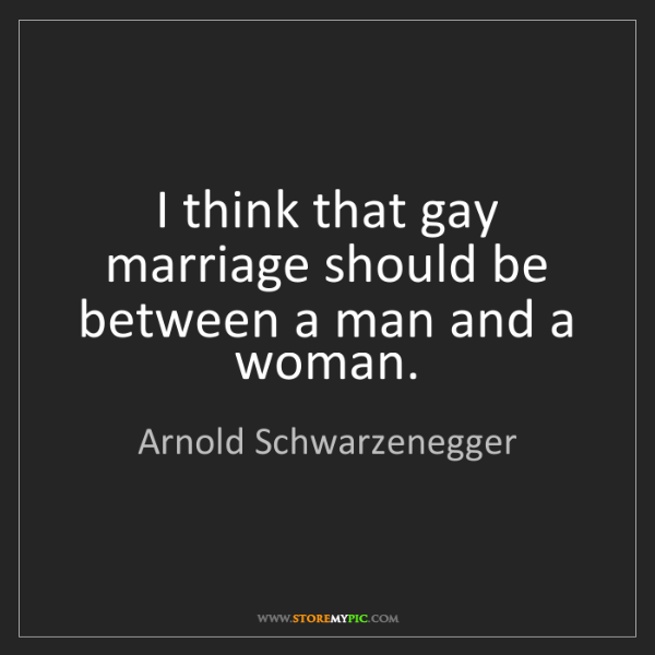 Arnold Schwarzenegger: I think that gay marriage should be between a man and...