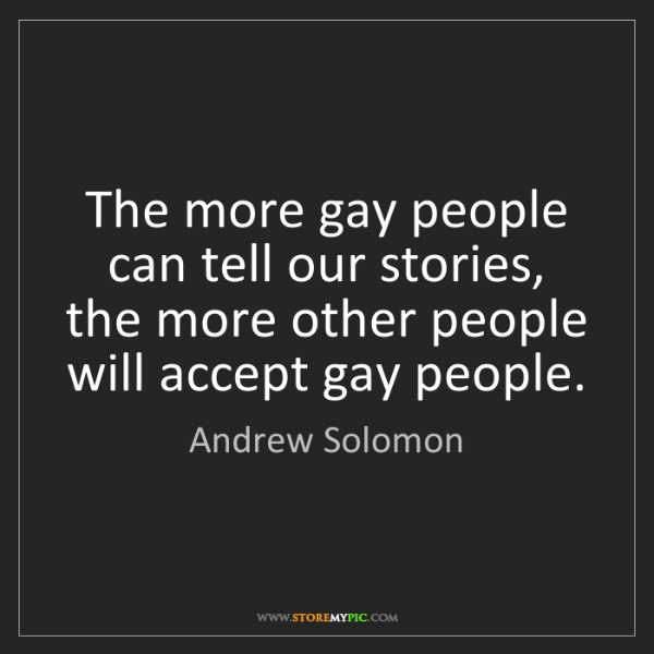 Andrew Solomon: The more gay people can tell our stories, the more other...