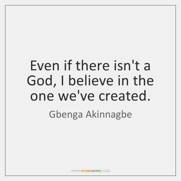 Even if there isn't a God, I believe in the one we've ...