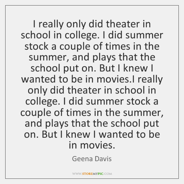 I really only did theater in school in college. I did summer ...
