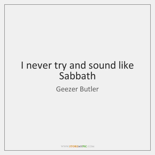 I never try and sound like Sabbath
