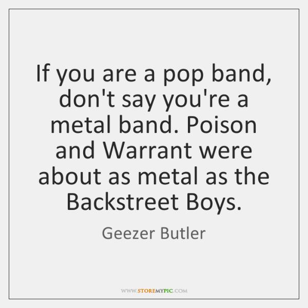 If you are a pop band, don't say you're a metal band. ...