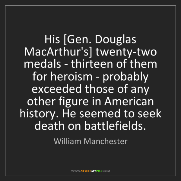 William Manchester: His [Gen. Douglas MacArthur's] twenty-two medals - thirteen...