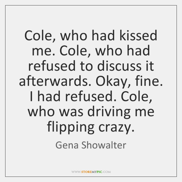 Cole, who had kissed me. Cole, who had refused to discuss it ...