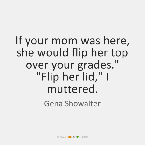 If your mom was here, she would flip her top over your ...
