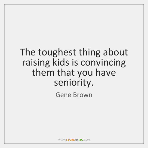 The toughest thing about raising kids is convincing them that you have ...