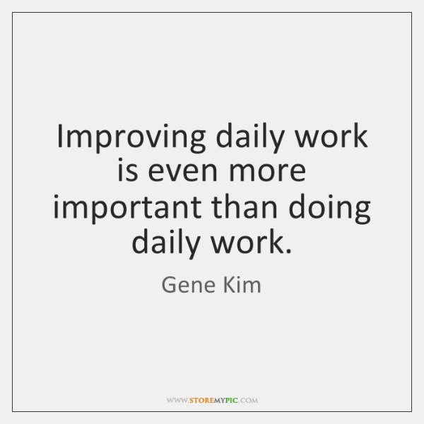 Improving daily work is even more important than doing daily work.