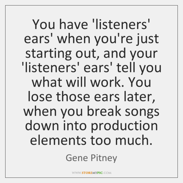 You have 'listeners' ears' when you're just starting out, and your 'listeners' ...