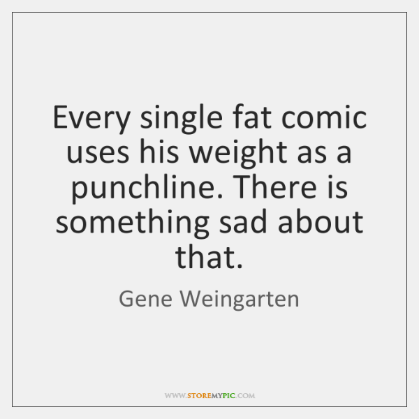 Every single fat comic uses his weight as a punchline. There is ...