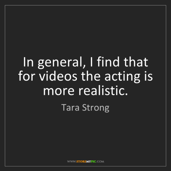 Tara Strong: In general, I find that for videos the acting is more...