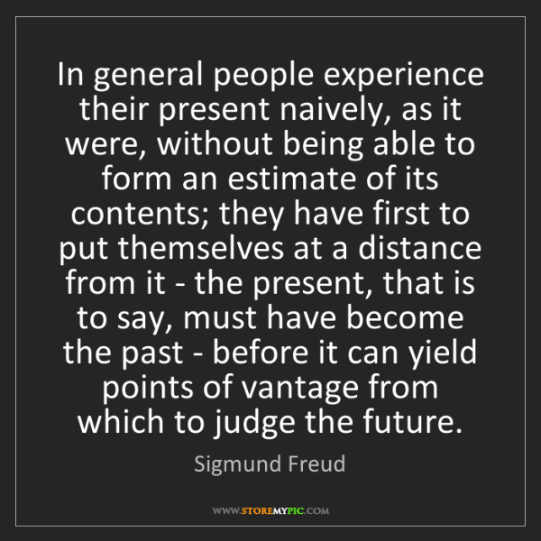 Sigmund Freud: In general people experience their present naively, as...