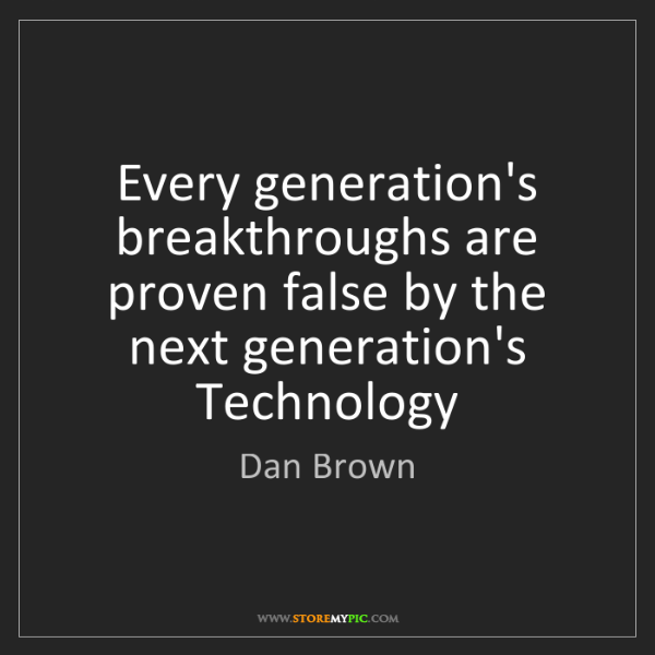 Dan Brown: Every generation's breakthroughs are proven false by...