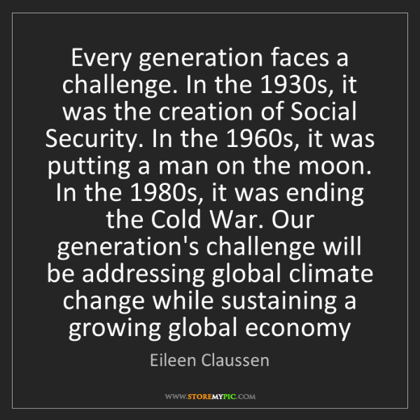 Eileen Claussen: Every generation faces a challenge. In the 1930s, it...