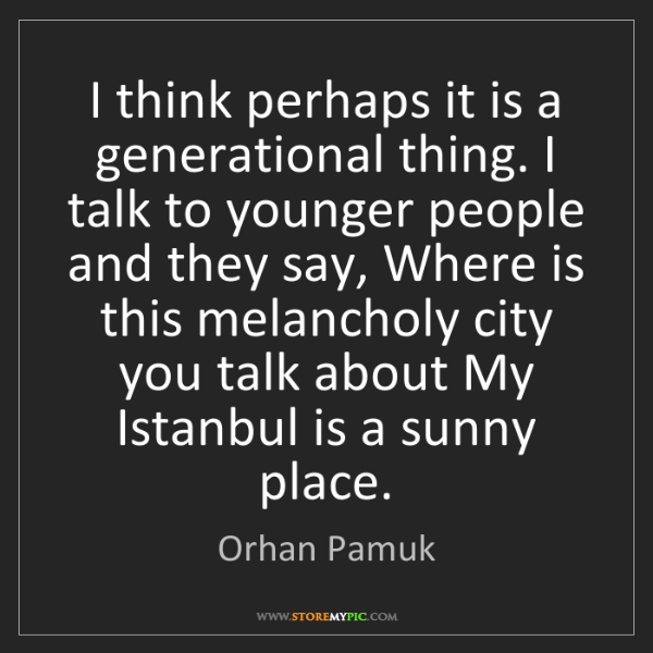 Orhan Pamuk: I think perhaps it is a generational thing. I talk to...