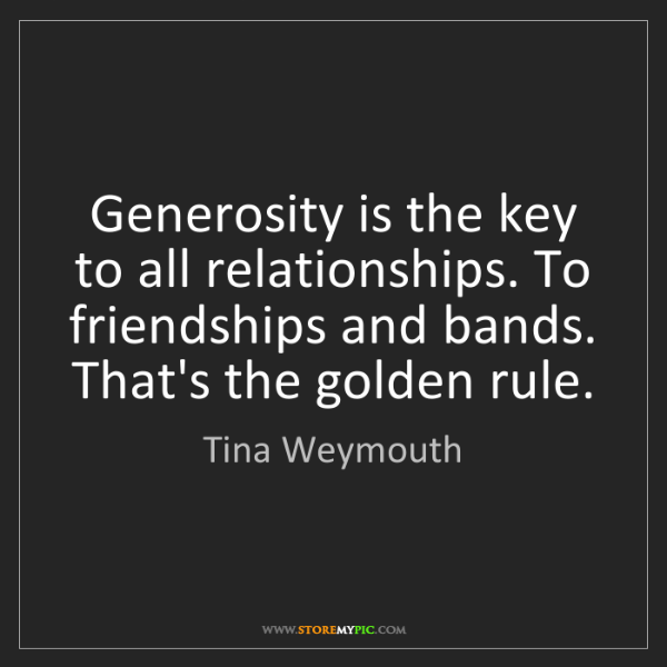 Tina Weymouth: Generosity is the key to all relationships. To friendships...