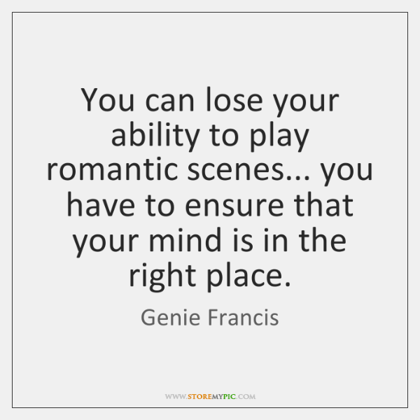 You can lose your ability to play romantic scenes... you have to ...