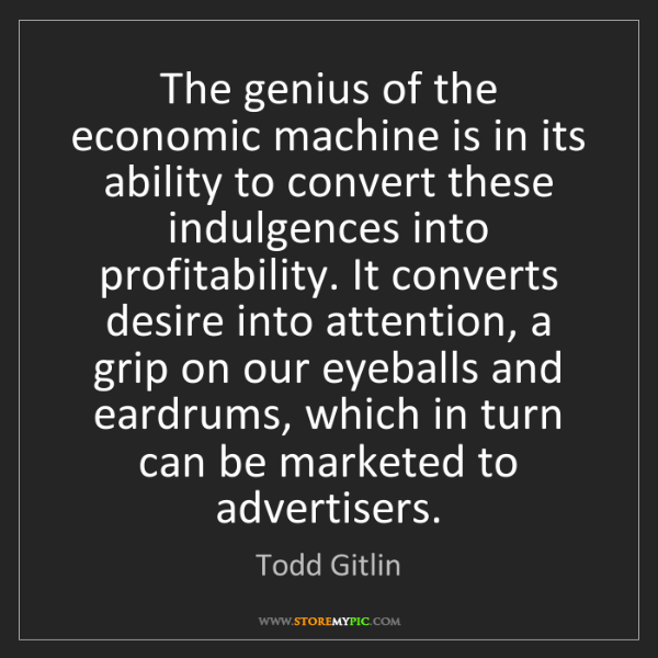 Todd Gitlin: The genius of the economic machine is in its ability...