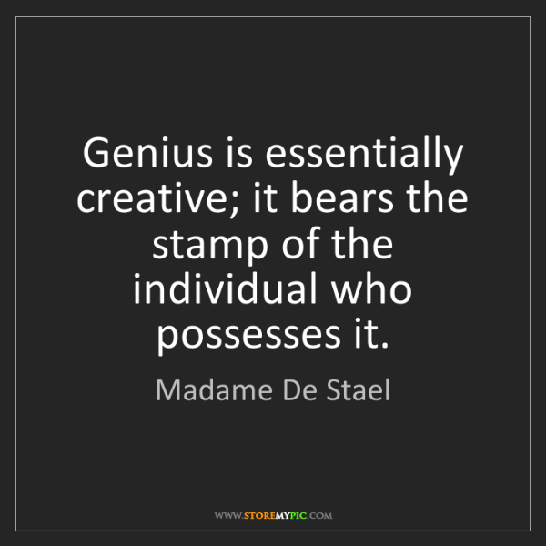 Madame De Stael: Genius is essentially creative; it bears the stamp of...