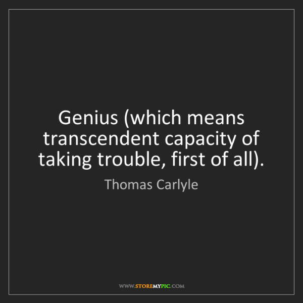 Thomas Carlyle: Genius (which means transcendent capacity of taking trouble,...
