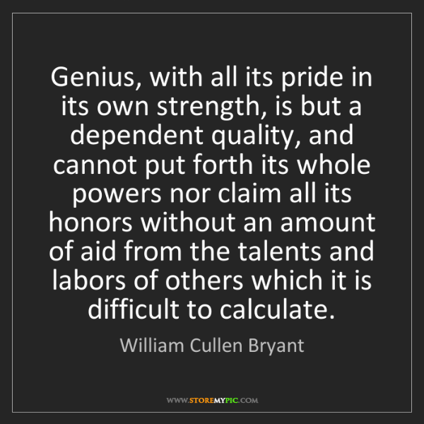 William Cullen Bryant: Genius, with all its pride in its own strength, is but...