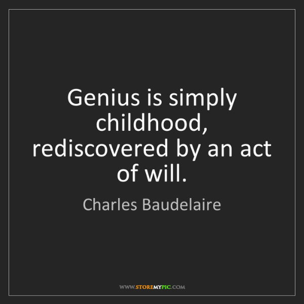 Charles Baudelaire: Genius is simply childhood, rediscovered by an act of...