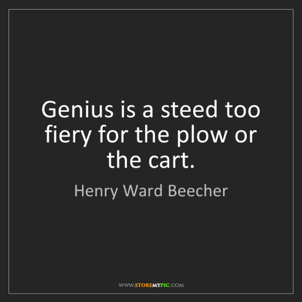 Henry Ward Beecher: Genius is a steed too fiery for the plow or the cart.