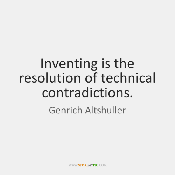Inventing is the resolution of technical contradictions.